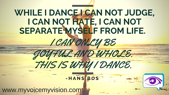 While I dance I can not judge, I can not hate, I can not separate myself from life.